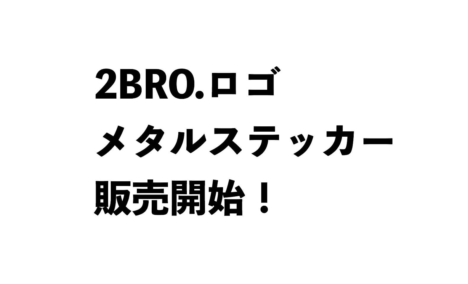 2BRO.ロゴメタルステッカーが一瞬で完売してしまった件