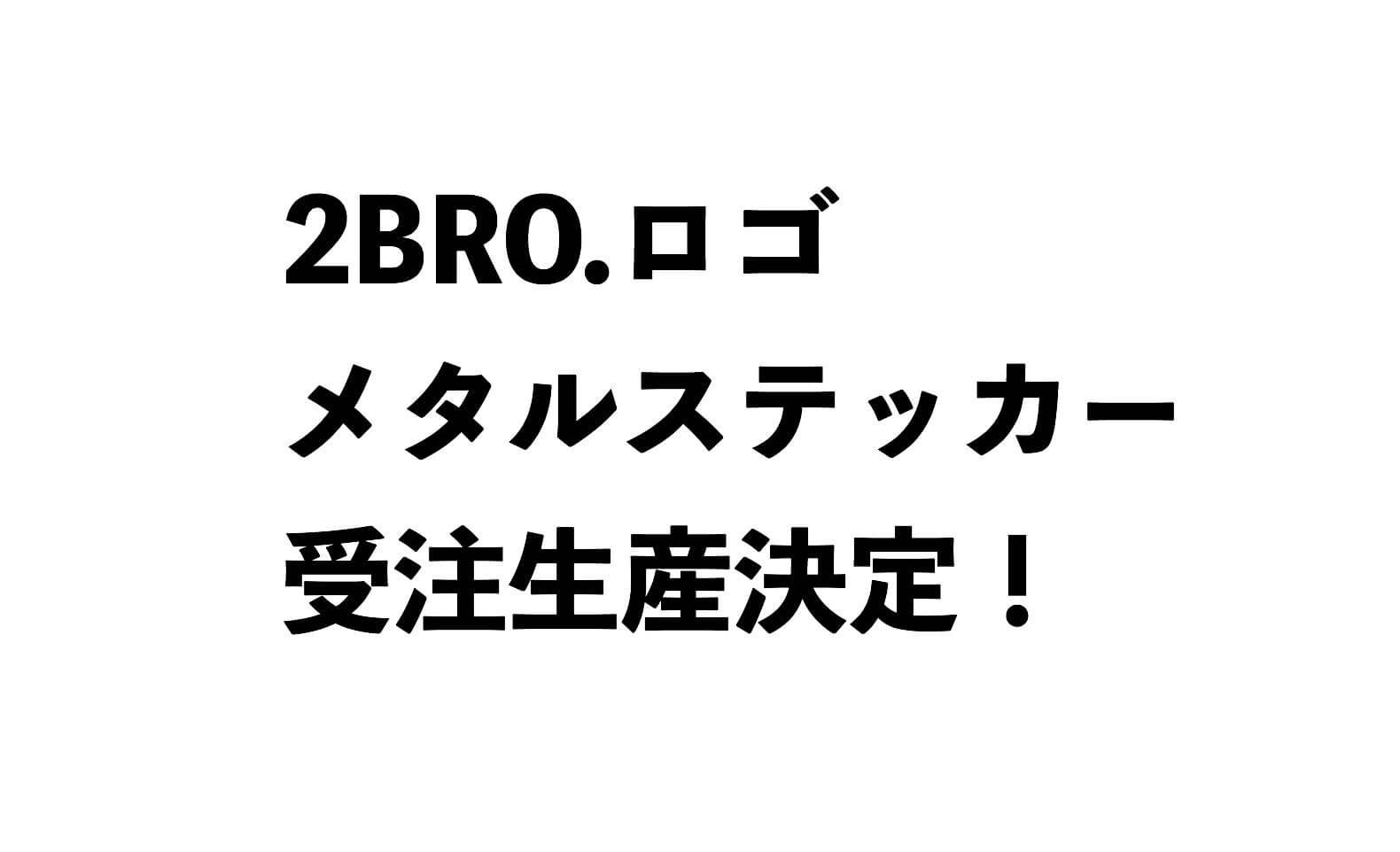【弟者兄者】2BRO.ロゴメタルステッカーが受注生産決定!