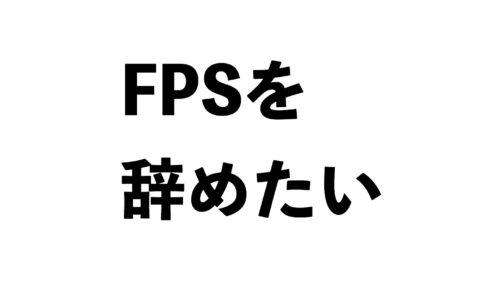 FPSを辞めたい
